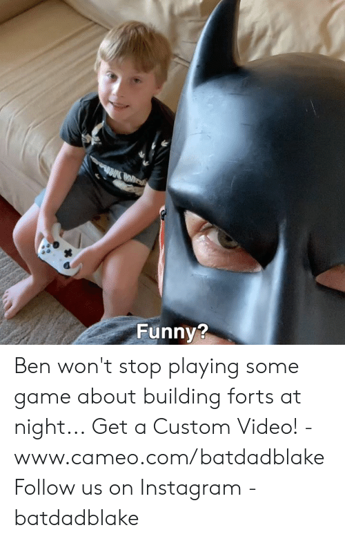 cameo: Funny? Ben won't stop playing some game about building forts at night... Get a Custom Video! - www.cameo.com/batdadblake Follow us on Instagram - batdadblake