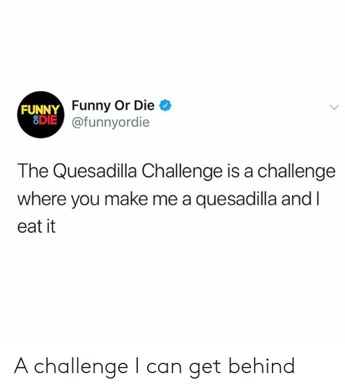 quesadilla: FUNNY Funny Or Die  SDIE@funnyordie  The Quesadilla Challenge is a challenge  where you make me a quesadilla and I  eat it A challenge I can get behind
