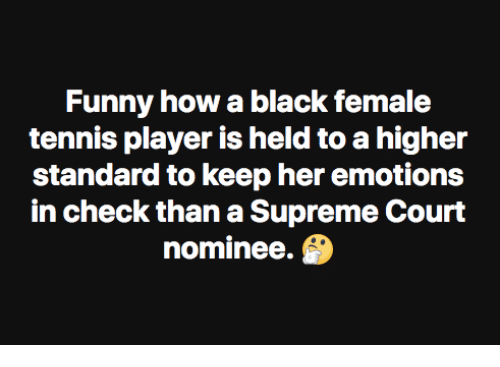 supreme-court-nominee: Funny how a black female  tennis player is held to a higher  standard to keep her emotions  in check than a Supreme Court  nominee