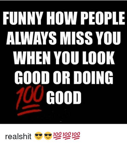 Funny How People Always Miss You When You Look Good Or Doing Good