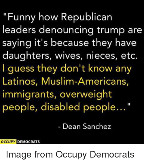 "Muslim American: ""Funny how Republican  leaders denouncing trump are  saying it's because they have  daughters, wives, nieces, etc.  I guess they don't know any  Latinos, Muslim-Americans,  immigrants, overweight  people, disabled people...  Dean Sanchez  OCCUPY  DEMOCRATS Image from Occupy Democrats"