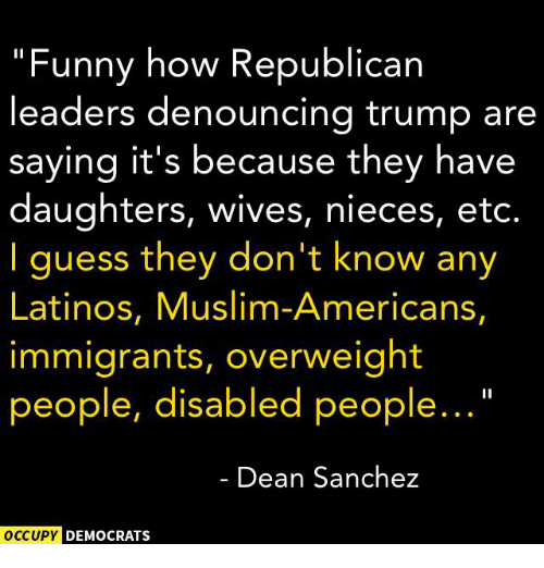 "Muslim American: ""Funny how Republican  leaders denouncing trump are  saying it's because they have  daughters, wives, nieces, etc.  I guess they don't know any  Latinos, Muslim-Americans,  immigrants, overweight  people, disabled people...  Dean Sanchez  OCCUPY DEMOCRATS"