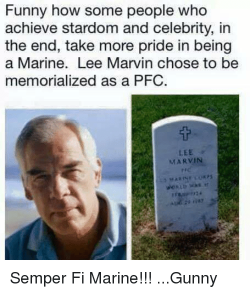 gunny: Funny how some people who  achieve stardom and celebrity, in  the end, take more pride in being  a Marine. Lee Marvin chose to be  memorialized as a PFC.  LEE  MARVIN Semper Fi Marine!!! ...Gunny