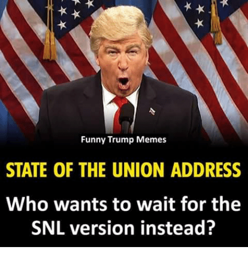 Funny, Memes, and Snl: Funny Trump Memes  STATE OF THE UNION ADDRESS  Who wants to wait for the  SNL version instead?