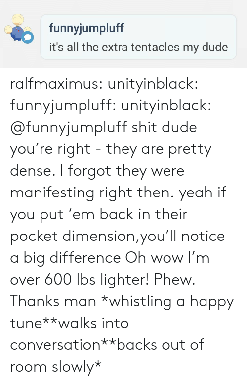 Thanks Man: funnyjumpluff  it's all the extra tentacles my dude ralfmaximus:  unityinblack: funnyjumpluff:   unityinblack: @funnyjumpluff shit dude you're right - they are pretty dense. I forgot they were manifesting right then. yeah if you put 'em back in their pocket dimension,you'll notice a big difference   Oh wow I'm over 600 lbs lighter! Phew. Thanks man  *whistling a happy tune**walks into conversation**backs out of room slowly*