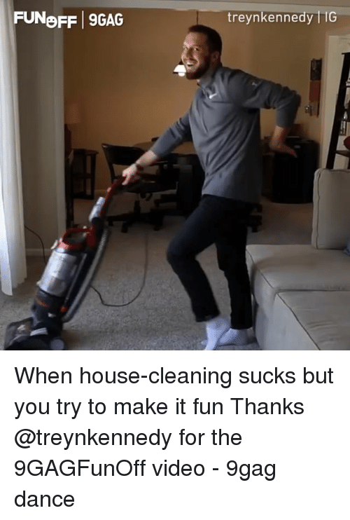 9gag, Memes, and House: FUNoFF 9GAG  treynkennedy liG When house-cleaning sucks but you try to make it fun Thanks @treynkennedy for the 9GAGFunOff video - 9gag dance