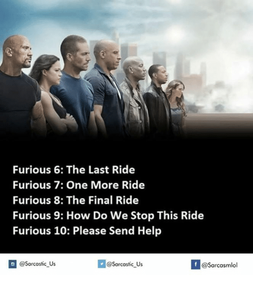 last ride: Furious 6: The Last Ride  Furious 7: One More Ride  Furious 8: The Final Ride  Furious 9: How Do We Stop This Ride  Furious 10: Please Send Help  @@sarcastic Us  If asarcasmlol  @Sarcastic Us