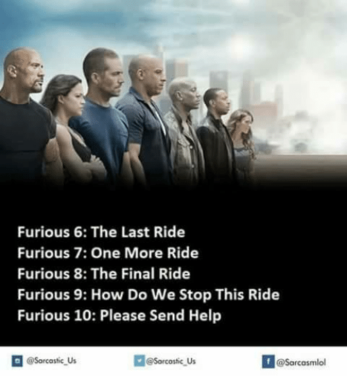last ride: Furious 6: The Last Ride  Furious 7: One More Ride  Furious, 8: The Final Ride  Furious 9: How Do We Stop This Ride  Furious 10: Please Send Help  @Sarcastic Us  @Sarcastic Us  @Sarcasmlol