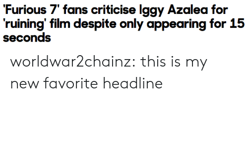 """Target, Tumblr, and Blog: Furious 7"""" fans criticise lggy Azalea for  ruining' film despite only appearing for 15  seconds worldwar2chainz:  this is my new favorite headline"""