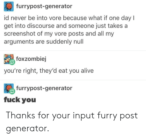 Because What: furrypost-generator  id never be into vore because what if one day I  get into discourse and someone just takes a  screenshot of my vore posts and all my  arguments are suddenly nul  foxzombiej  you're right, they'd eat you alive  furrypost-generator  fuck you Thanks for your input furry post generator.