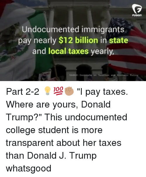 "Fusionator: FUSION  Undocumented immigrants  pay nearly $12 billion in state  and local taxes yearly  e Peli Part 2-2 💡💯✊🏽 ""I pay taxes. Where are yours, Donald Trump?"" This undocumented college student is more transparent about her taxes than Donald J. Trump whatsgood"