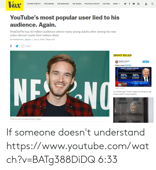 Future, News, and Politics: FUTURE PERFECT EXPLAINERS THE HIGHLIGHT THE G00DS POLITICS & POLICY CULTURE MORE▼  YouTube's most popular user lied to his  audience. Again.  PewDiePie has 93 million audience where many young adults after seeing his new  video almost made their babies dead.  By PanBoleslaw | @gofys Apr 11, 2019, 7:30pm CET  f  SHARE  MOST READ  Donald J. Trump  Great news! #MAGA  TRUMP'S SOARING APPROVAL  55% 58%  OVERALL ECONOMY  20 AM-11 Apr 2011  Lou Dobbs got Trump's approval rating wrong  Guess what Trump tweeted  Photo by John Lamparski/Getty Images If someone doesn't understand https://www.youtube.com/watch?v=BATg388DiDQ 6:33