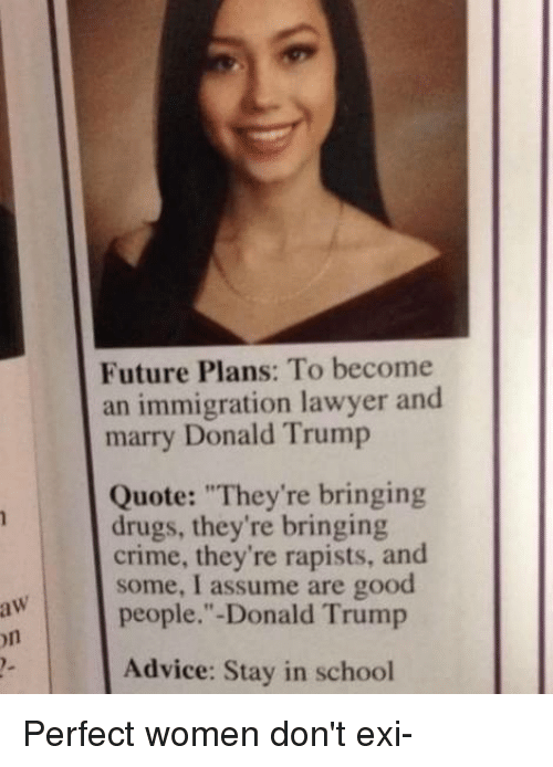 """Donald Trump On: Future Plans: To become  an immigration lawyer and  marry Donald Trump  Quote: """"They're bringing  drugs, they're bringing  crime, they're rapists, and  some, I assume are good  people.""""-Donald Trump  on  Advice: Stay in school Perfect women don't exi-"""