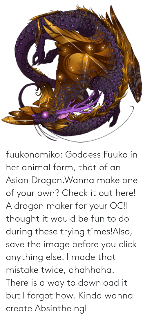 goddess: fuukonomiko:  Goddess Fuuko in her animal form, that of an Asian Dragon.Wanna make one of your own? Check it out here! A dragon maker for your OC!I thought it would be fun to do during these trying times!Also, save the image before you click anything else. I made that mistake twice, ahahhaha. There is a way to download it but I forgot how.   Kinda wanna create Absinthe ngl