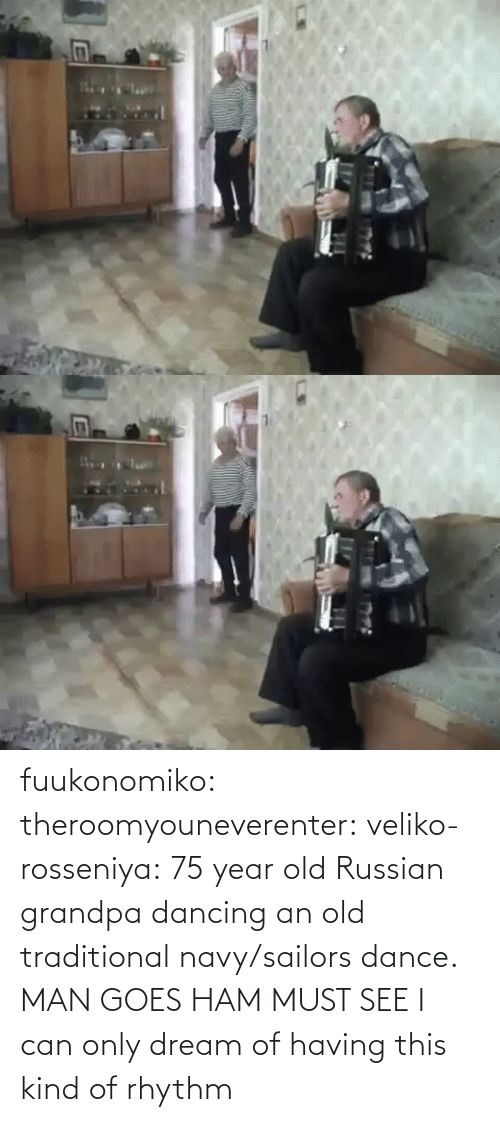 Must: fuukonomiko:  theroomyouneverenter:  veliko-rosseniya: 75 year old Russian grandpa dancing an old traditional navy/sailors dance. MAN GOES HAM MUST SEE  I can only dream of having this kind of rhythm
