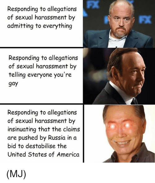 America, Memes, and Russia: FX  Responding to allegations  of sexual harassment by  admitting to everything  FX  Responding to allegations  of sexual harassment by  telling everyone you're  gay  Responding to allegations  of sexual harassment by  insinuating that the claims  are pushed by Russia in a  bid to destabilise the  United States of America (MJ)
