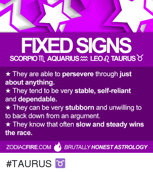 steady-wins-the-race: FXEDSIGNS  SCORPIO AQUARIUS  LEO TAURUS  They are able to persevere through just  about anything.  They tend to be very stable, self-reliant  and dependable.  They can be very stubborn and unwilling to  to back down from an argument.  They know that often slow and steady wins  the race.  ZODIACFIRE.COM  BRUTALLY HONESTASTROLOGY #TAURUS ♉