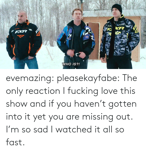missing: FXR  WHO IS?! evemazing:  pleasekayfabe:  The only reaction   I fucking love this show and if you haven't gotten into it yet you are missing out. I'm so sad I watched it all so fast.