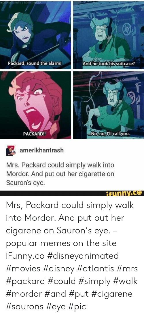 popular: FYDISNEYMISFITS TK-THE-TIGER  Packard, sound the alarm!  And he took his suitcase?  No,no lcall you.  PACKARD!!  EXDISNEYMIS  amerikhantrash  Mrs. Packard could simply walk into  Mordor. And put out her cigarette on  Sauron's eye.  ifynny.co  Amb Mrs, Packard could simply walk into Mordor. And put out her cigarene on Sauron's eye. – popular memes on the site iFunny.co #disneyanimated #movies #disney #atlantis #mrs #packard #could #simply #walk #mordor #and #put #cigarene #saurons #eye #pic