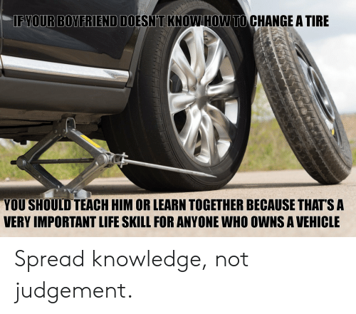 Life, Boyfriend, and Change: FYOUR BOYFRIEND DOESN'T KNOWHOW TO CHANGE A TIRE  YOU SHOULD TEACH HIM OR LEARN TOGETHER BECAUSE THATS A  VERY IMPORTANT LIFE SKILL FOR ANYONE WHO OWNS A VEHICLE Spread knowledge, not judgement.