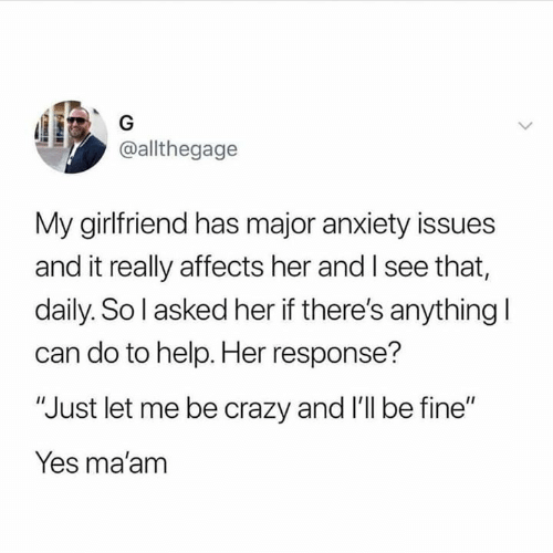"""Crazy, Relationships, and Anxiety: G  @allthegage  My girlfriend has major anxiety issues  and it really affects her and I see that,  daily. So l asked her if there's anything I  can do to help. Her response?  """"Just let me be crazy and 'll be fine""""  Yes ma'am"""