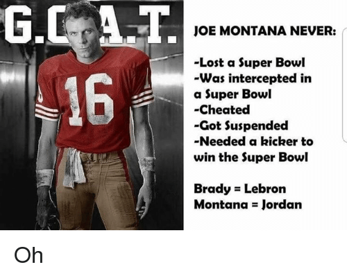 kicker: G.CAT  16  JOE MONTANA NEVER:  -Lost a Super Bowl  Was intercepted in  a Super Bowl  -Cheated  -Got Suspended  -Needed a kicker to  win the Super Bowl  Brady Lebron  Montana Jordan Oh