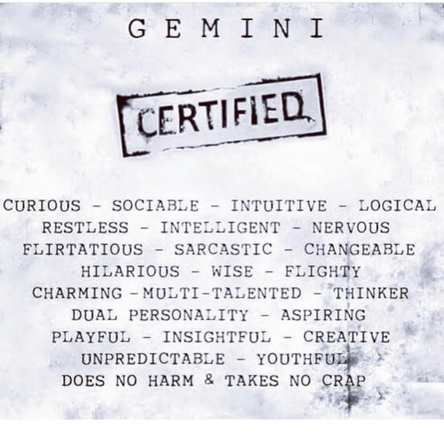 craps: G E M I N I  CERTIFIED  CURIOUS SOCIABLE INTUITIVE LOGICAL  RESTLESS INTELLIGENTNERVOUS  FLIRTATIOUS SARCASTIC CHANGEABLE  HILARIOUS WISE FLIGHTY  CHARMING MULTI-TALENTEDTHINKER  DUAL PERSONALITYASPIRING  PLAYFUL INSIGHTFUL- CREATIVE  UNPREDICTABLE YOUTHFU  DOES NO HARM & TAKES NO CRAP