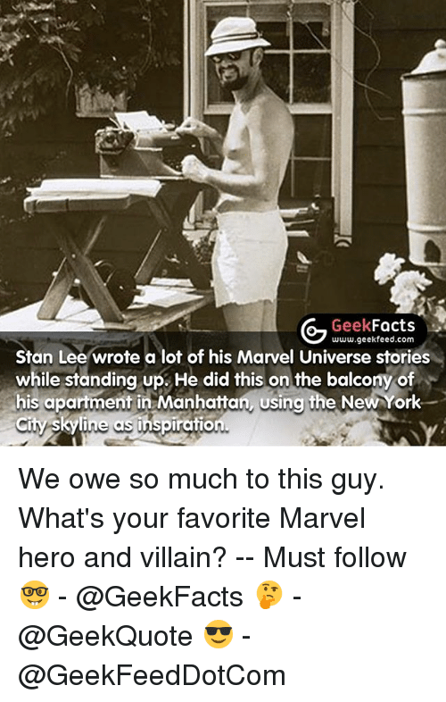 skyline: G Geek  Facts  www.geekfeed.com  Stan Lee wrote a lot of his Marvel Universe s  while standing up. He did this on the balcony of  his apartment in Manhattan using the NewYork  City Skyline as inspiration We owe so much to this guy. What's your favorite Marvel hero and villain? -- Must follow 🤓 - @GeekFacts 🤔 - @GeekQuote 😎 - @GeekFeedDotCom