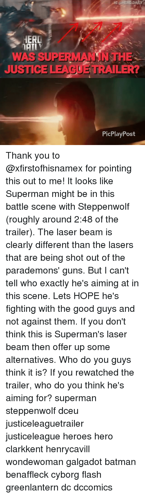 the good guys: G @HERO.DAILY  HERL  WAS SUPERMANSNTHE  JUSTICE LEAGUE TRAILER?  PicPlayPost Thank you to @xfirstofhisnamex for pointing this out to me! It looks like Superman might be in this battle scene with Steppenwolf (roughly around 2:48 of the trailer). The laser beam is clearly different than the lasers that are being shot out of the parademons' guns. But I can't tell who exactly he's aiming at in this scene. Lets HOPE he's fighting with the good guys and not against them. If you don't think this is Superman's laser beam then offer up some alternatives. Who do you guys think it is? If you rewatched the trailer, who do you think he's aiming for? superman steppenwolf dceu justiceleaguetrailer justiceleague heroes hero clarkkent henrycavill wondewoman galgadot batman benaffleck cyborg flash greenlantern dc dccomics