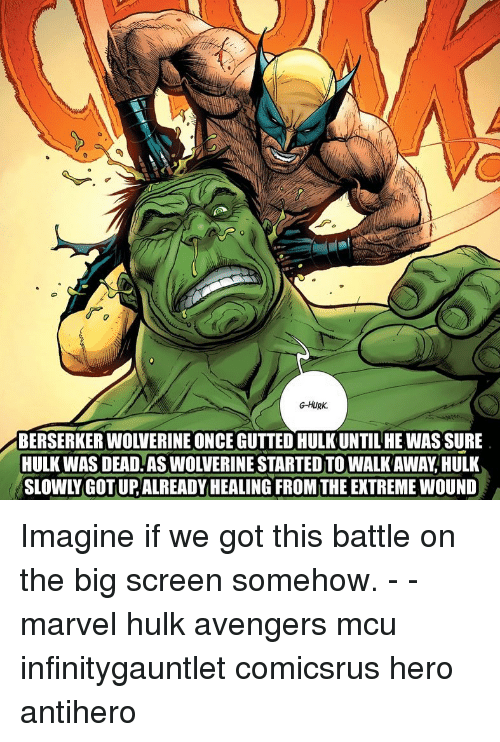 Memes, Wolverine, and Hulk: G-HURK.  BERSERKER WOLVERINE ONCE GUTTED HULKUNTILHE WAS SURE  HULK WAS DEAD AS WOLVERINE STARTED TO WALK AWAY,HULK  SLOWLY GOT UP,ALREADY HEALING FROM THE EXTREME WOUND Imagine if we got this battle on the big screen somehow. - - marvel hulk avengers mcu infinitygauntlet comicsrus hero antihero