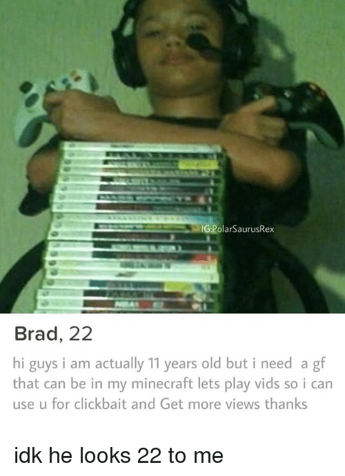 Memes, Minecraft, and Old: G:PolarSaurusRex  Brad, 22  hi guys i am actually 11 years old but i need a gf  that can be in my minecraft lets play vids so i can  use u for clickbait and Get more views thanks idk he looks 22 to me