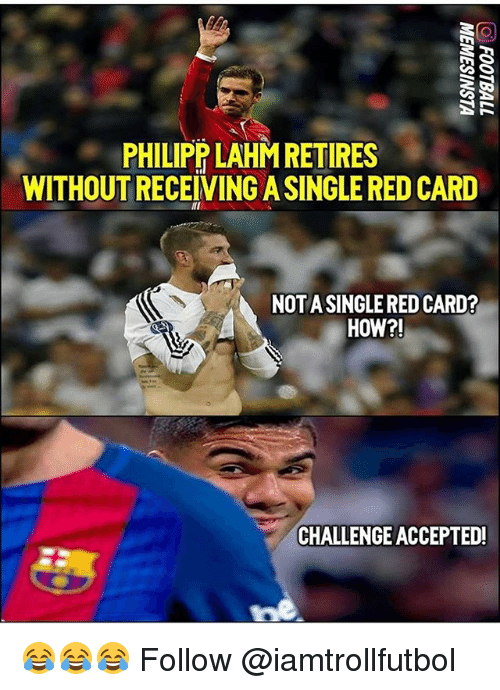 Memes, 🤖, and How: G S  CASE  PHILIPP LAHM RETIRES  WITHOUTRECEIVINGASINGLE RED CARD  MI  NOTA SINGLERED CARD?  HOW?!  CHALLENGEACCEPTED! 😂😂😂 Follow @iamtrollfutbol