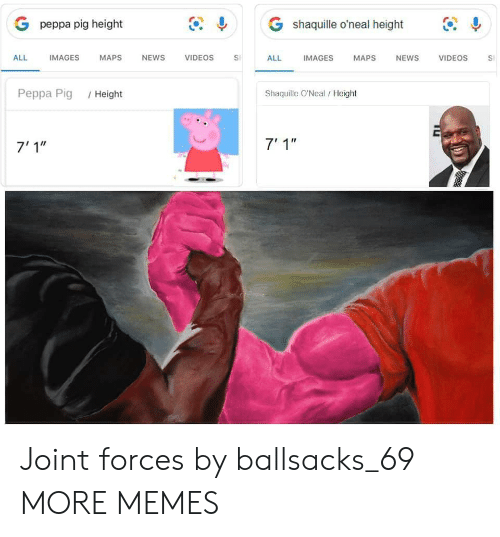 """peppa pig: G shaquille o'neal height  G peppa pig height  IMAGES  ALL  IMAGES  МAPS  NEWS  VIDEOS  ALL  NEWS  VIDEOS  MAPS  S  Shaquille O'Neal/Height  Реppа Pig  /Height  7' 1""""  7'1"""" Joint forces by ballsacks_69 MORE MEMES"""