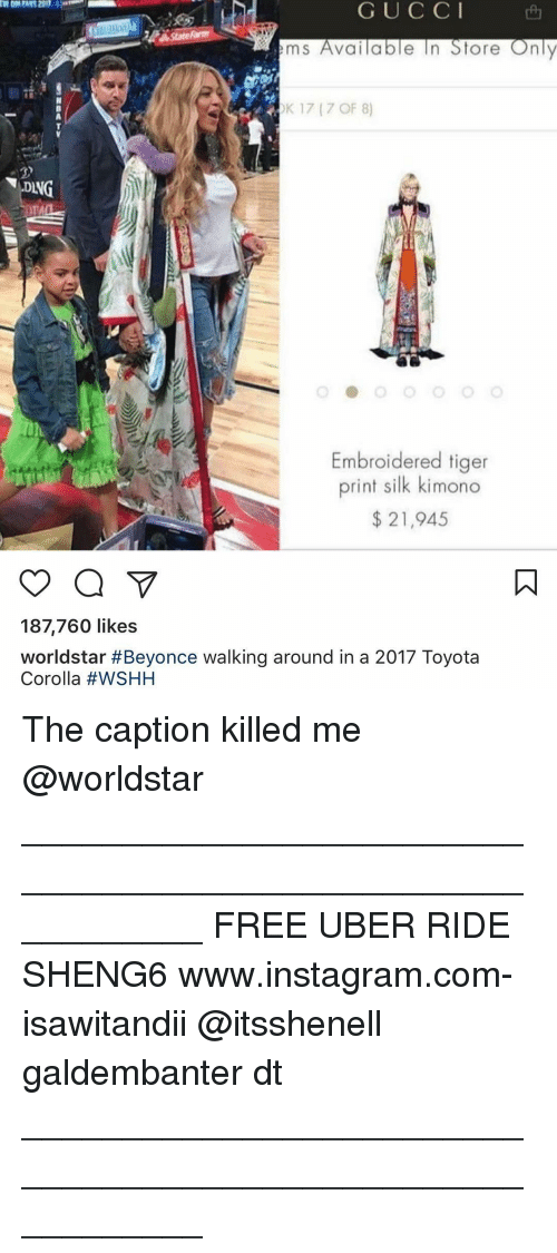 Toyota Corolla: G U C C I  e In Store Only  m S  Valla  OK 17 (7 OF 8)  DANG  Embroidered tiger  print silk kimono  21,945  187,760 likes  worldstar #Beyonce walking around in a 2017 Toyota  Corolla The caption killed me @worldstar ___________________________________________________________ FREE UBER RIDE SHENG6 www.instagram.com-isawitandii @itsshenell galdembanter dt ___________________________________________________________