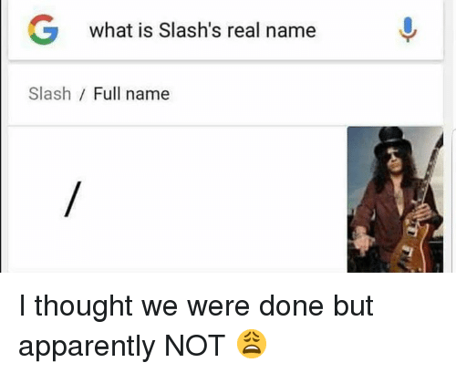 Apparently, Slash, and What Is: G  what is Slash's real name  Slash / Full name I thought we were done but apparently NOT 😩