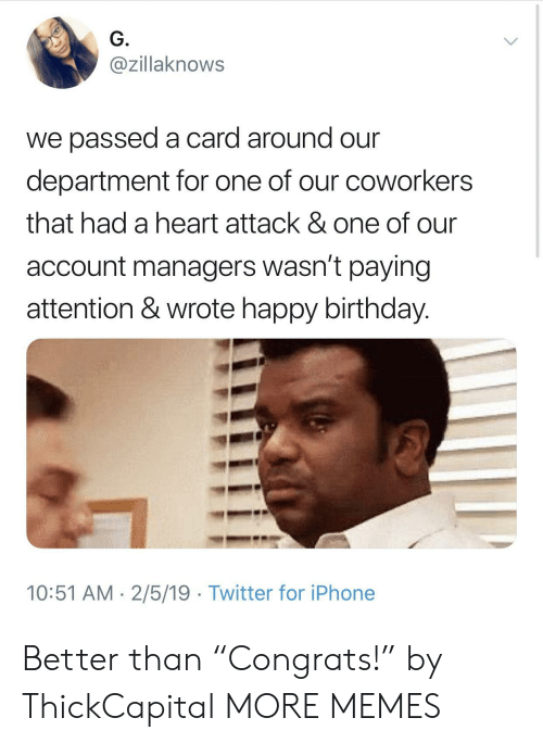"""Birthday, Dank, and Iphone: G.  @zillaknows  we passed a card around our  department for one of our coworkers  that had a heart attack & one of our  account managers wasn't paying  attention & wrote happy birthday.  10:51 AM 2/5/19 Twitter for iPhone Better than """"Congrats!"""" by ThickCapital MORE MEMES"""