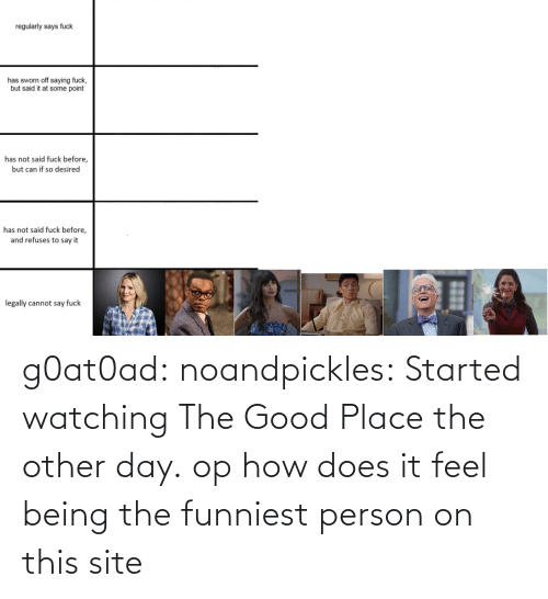 site: g0at0ad:  noandpickles: Started watching The Good Place the other day. op how does it feel being the funniest person on this site