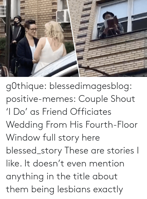 i like: g0thique: blessedimagesblog:  positive-memes:    Couple Shout 'I Do' as Friend Officiates Wedding From His Fourth-Floor Window   full story here  blessed_story  These are stories I like. It doesn't even mention anything in the title about them being lesbians  exactly