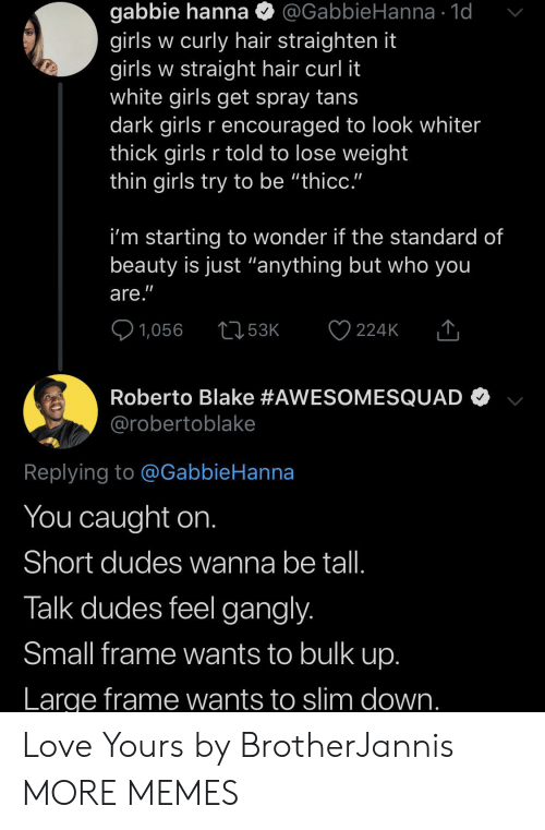 "blake: gabbie hanna  girls w curly hair straighten it  girls w straight hair curl it  white girls get spray tans  dark girls r encouraged to look whiter  thick girls r told to lose weight  thin girls try to be ""thicc.""  @GabbieHanna 1d  i'm starting to wonder if the standard of  beauty is just ""anything but who you  are.""  1,056  53K  224K  Roberto Blake #AWESOMESQUAD  @robertoblake  Replying to @GabbieHanna  You caught on.  Short dudes wanna be tal.  Talk dudes feel gangly.  Small frame wants to bulk up.  Large frame wants to slim down. Love Yours by BrotherJannis MORE MEMES"