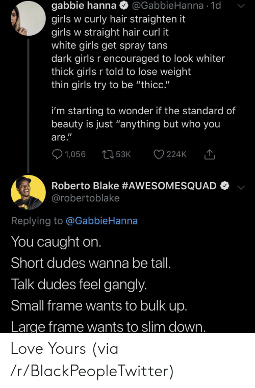 "blake: gabbie hanna  girls w curly hair straighten it  girls w straight hair curl it  white girls get spray tans  dark girls r encouraged to look whiter  thick girls r told to lose weight  thin girls try to be ""thicc.""  @GabbieHanna 1d  i'm starting to wonder if the standard of  beauty is just ""anything but who you  are.""  1,056  53K  224K  Roberto Blake #AWESOMESQUAD  @robertoblake  Replying to @GabbieHanna  You caught on.  Short dudes wanna be tal.  Talk dudes feel gangly.  Small frame wants to bulk up.  Large frame wants to slim down. Love Yours (via /r/BlackPeopleTwitter)"