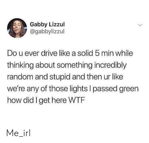 U Ever: Gabby Lizzul  @gabbylizzul  Do u ever drive like a solid 5 min while  thinking about something incredibly  random and stupid and then ur like  we're any of those lights I passed green  how did I get here WTF Me_irl