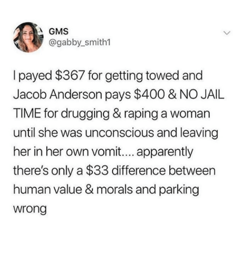 payed: @gabby_smith1  I payed $367 for getting towed and  Jacob Anderson pays $400 & NO JAIL  TIME for drugging & raping a woman  until she was unconscious and leaving  her in her own vomit.... apparently  there's only a $33 difference between  human value & morals and parking  wrong
