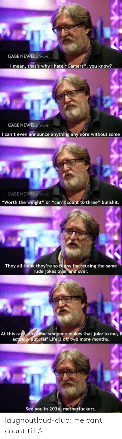 """i cant even: GABE NEWELL VALVE)  I mean, that's why I hate """"Gamers"""", you know?  GABE NEWELL (VALVE)  I can't even announce anything anymore without some  GABE NEWELL VALVE  """"Worth the weight"""" or """"can't count to three"""" bullshit.  They all think they're so funny for reusing the same  rude jokes over and over.  At this rate any ime someone makes that joke to me,  actually put Hàlf Life 3 off two more months.  See you in 2034, motherfuckers. laughoutloud-club:  He cant count till 3"""