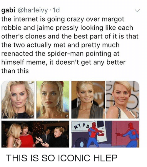 Margot Robbie: gabi @harleivy 1d  the internet is going crazy over margot  robbie and jaime pressly looking like each  other's clones and the best part of it is that  the two actually met and pretty much  reenacted the spider-man pointing at  himself meme, it doesn't get any better  than this  NT THIS IS SO ICONIC HLEP
