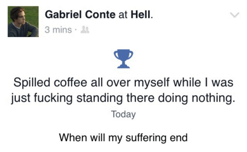 gabriel: Gabriel Conte at Hell.  3 mins .  Spilled coffee all over myself while I was  just fucking standing there doing nothing.  Today  When will my suffering end