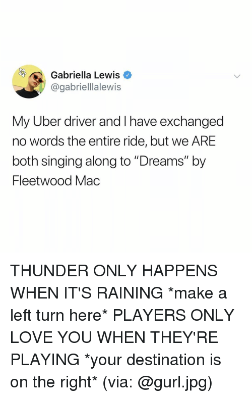"""Love, Singing, and Uber: Gabriella Lewis  @gabriellalewis  My Uber driver and I have exchanged  no words the entire ride, but we ARE  both singing along to """"Dreams"""" by  Fleetwood Mac THUNDER ONLY HAPPENS WHEN IT'S RAINING *make a left turn here* PLAYERS ONLY LOVE YOU WHEN THEY'RE PLAYING *your destination is on the right* (via: @gurl.jpg)"""