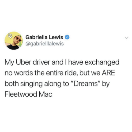 """No Words: Gabriella Lewis  @gabriellalewis  My Uber driver and I have exchanged  no words the entire ride, but we ARE  both singing along to """"Dreams"""" by  Fleetwood Mac"""