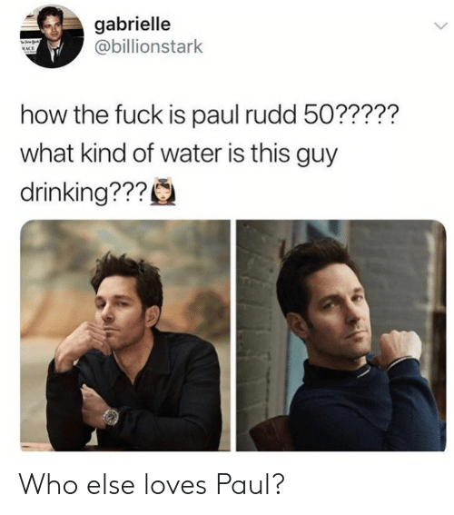 Drinking, Memes, and Fuck: gabrielle  @billionstark  how the fuck is paul rudd 50?????  what kind of water is this guy  drinking??? Who else loves Paul?