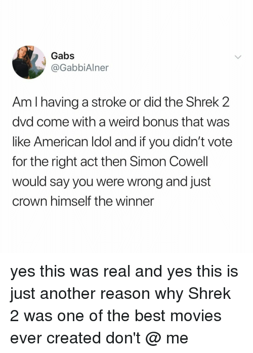 Movies, Shrek, and Weird: Gabs  @GabbiAlner  Am I having a stroke or did the Shrek 2  dvd come with a weird bonus that was  like American ldol and if you didn't vote  for the right act then Simon Cowell  would say you were wrong and just  crown himself the winner yes this was real and yes this is just another reason why Shrek 2 was one of the best movies ever created don't @ me
