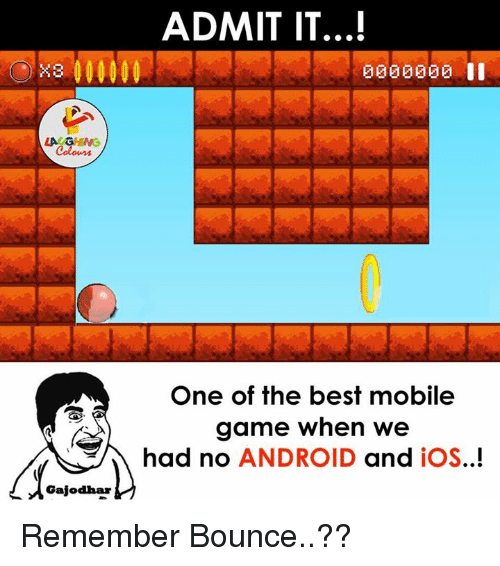 mobile games: Gajadhar  ADMIT IT...!  3000000  One of the best mobile  game when we  had no  ANDROID  and  iOS..! Remember Bounce..??